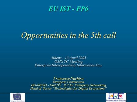 EU IST - FP6 Opportunities in the 5th call Athens – 13 April 2005 OMG TC Meeting Enterprise Interoperability Information Day Francesco Nachira European.