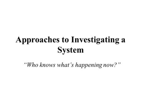 "Approaches to Investigating a System ""Who knows what's happening now?"""