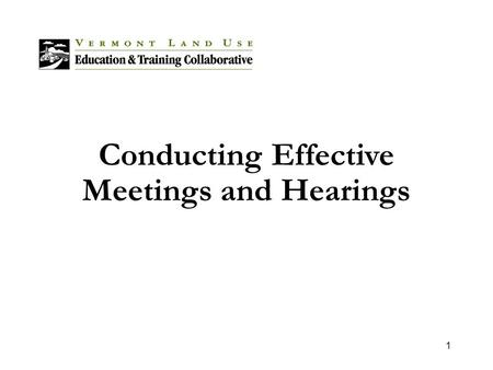 1 Conducting Effective Meetings and Hearings. 2 Overview Municipalities must conduct many proceedings to create and maintain an effective land use process.