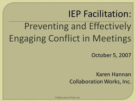 Collaboration Works, Inc. IEP Facilitation: Preventing and Effectively Engaging Conflict in Meetings October 5, 2007 Karen Hannan Collaboration Works,