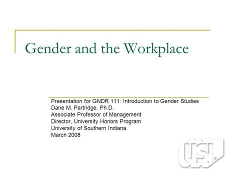 Gender and the Workplace Presentation for GNDR 111: Introduction to Gender Studies Dane M. Partridge, Ph.D. Associate Professor of Management Director,