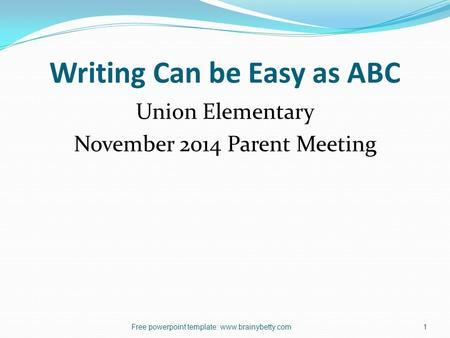 Writing Can be Easy as ABC Union Elementary November 2014 Parent Meeting Free powerpoint template: www.brainybetty.com1.