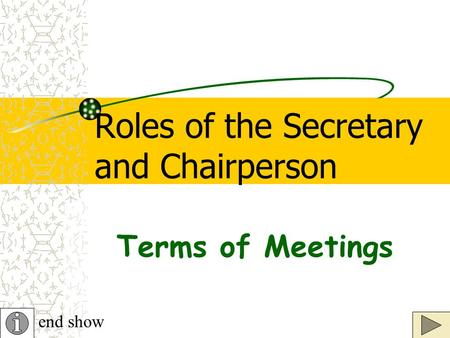 Roles of the Secretary and Chairperson end show Terms of Meetings.