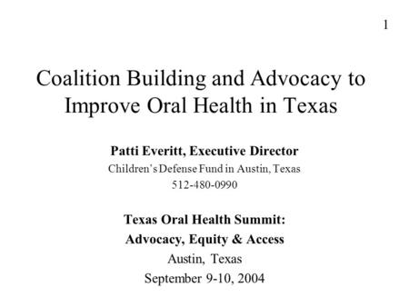 Coalition Building and Advocacy to Improve Oral Health in Texas Patti Everitt, Executive Director Children's Defense Fund in Austin, Texas 512-480-0990.