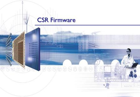 CSR Firmware. Firmware Categories Several variants of the BlueCore firmware are available. These target different application areas and market segments.