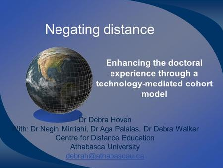 Negating distance Enhancing the doctoral experience through a technology-mediated cohort model Dr Debra Hoven With: Dr Negin Mirriahi, Dr Aga Palalas,