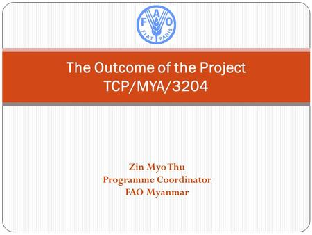 Zin Myo Thu Programme Coordinator FAO Myanmar The Outcome of the Project TCP/MYA/3204.