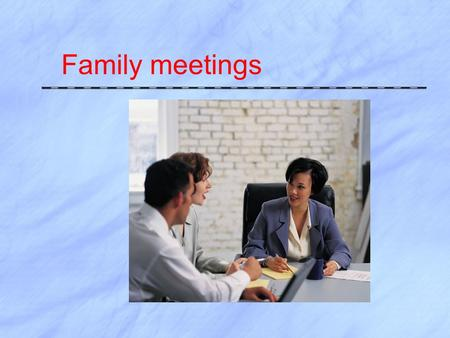 Family meetings. Family Conferencing  Meetings held several times per year  Provides forum for families to hear what you have learned about their child.