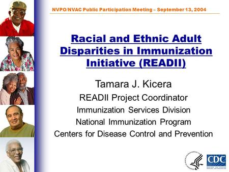 NVPO/NVAC Public Participation Meeting – September 13, 2004 Racial and Ethnic Adult Disparities in Immunization Initiative (READII) Tamara J. Kicera READII.