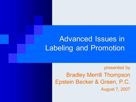 Advanced Issues in Labeling and Promotion presented by Bradley Merrill Thompson Epstein Becker & Green, P.C. August 7, 2007.