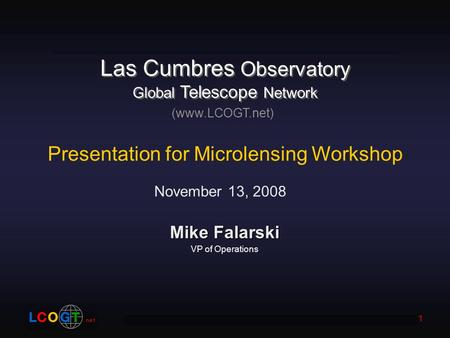 Las Cumbres Observatory Global Telescope Network 1 Mike Falarski VP of Operations (www.LCOGT.net) Presentation for Microlensing Workshop November 13, 2008.