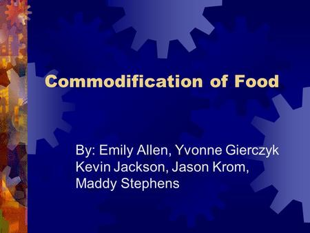 Commodification of Food By: Emily Allen, Yvonne Gierczyk Kevin Jackson, Jason Krom, Maddy Stephens.