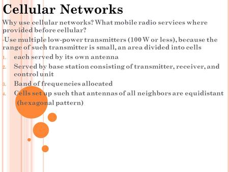 Cellular Networks Why use cellular networks? What mobile radio services where provided before cellular? Use multiple low-power transmitters (100 W or less),