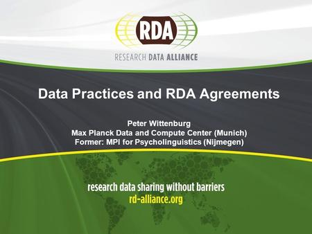 Data Practices and RDA Agreements Peter Wittenburg Max Planck Data and Compute Center (Munich) Former: MPI for Psycholinguistics (Nijmegen)