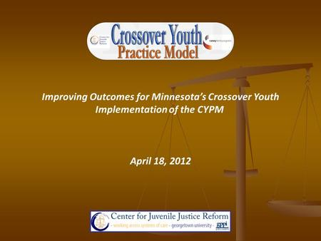 Improving Outcomes for Minnesota's Crossover Youth Implementation of the CYPM April 18, 2012.
