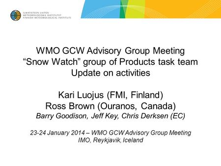 "WMO GCW Advisory Group Meeting ""Snow Watch"" group of Products task team Update on activities Kari Luojus (FMI, Finland) Ross Brown (Ouranos, Canada) Barry."