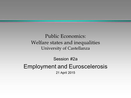 Public Economics: Welfare states and inequalities University of Castellanza Session #2a Employment and Euroscelerosis 21 April 2015.