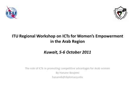 ITU Regional Workshop on ICTs for Women's Empowerment in the Arab Region Kuwait, 5-6 October 2011 The role of ICTs in promoting competitive advantages.