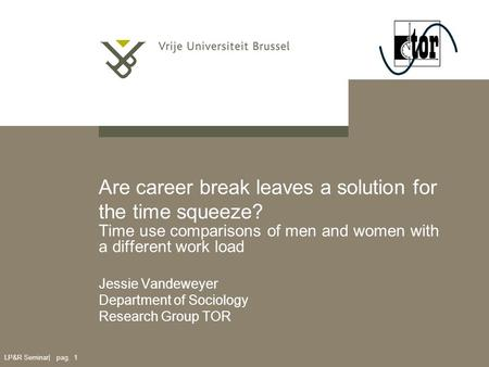 LP&R Seminar| pag. 1 Are career break leaves a solution for the time squeeze? Time use comparisons of men and women with a different work load Jessie Vandeweyer.