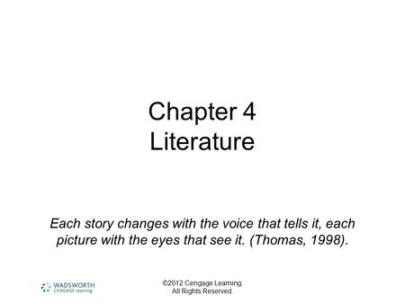 Chapter 4 Literature Each story changes with the voice that tells it, each picture with the eyes that see it. (Thomas, 1998). ©2012 Cengage Learning.