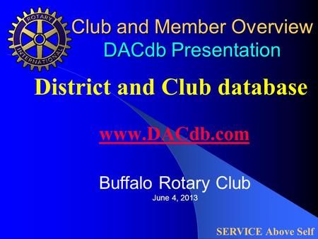 Club and Member Overview DACdb Presentation District and Club database www.DACdb.com www.DACdb.com SERVICE Above Self Buffalo Rotary Club June 4, 2013.