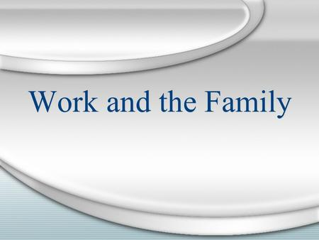 Work and the Family. Work in a Changing Society Preindustrial Model Cooperative work within the household Industrial Revolution Economic production moves.