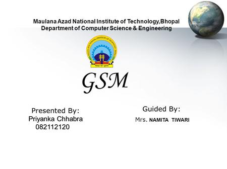 Maulana Azad National Institute of Technology,Bhopal Department of Computer Science & Engineering GSM Guided By: Mrs. NAMITA TIWARI Presented By: Priyanka.