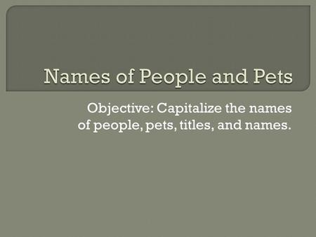 Objective: Capitalize the names of people, pets, titles, and names.