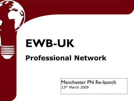 Manchester PN Re-launch 13 th March 2009 EWB-UK Professional Network.