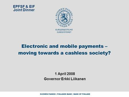 SUOMEN PANKKI | FINLANDS BANK | BANK OF FINLAND Electronic and mobile payments – moving towards a cashless society? 1 April 2008 Governor Erkki Liikanen.