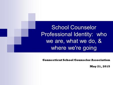 School Counselor Professional Identity: who we are, what we do, & where we're going Connecticut School Counselor Association May 21, 2015.