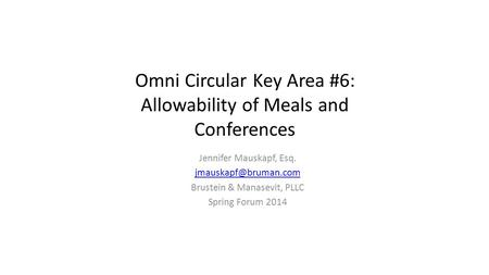 Omni Circular Key Area #6: Allowability of Meals and Conferences Jennifer Mauskapf, Esq. Brustein & Manasevit, PLLC Spring Forum 2014.