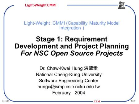 CSM CH-12015/9/9 Light-Weight CMMI Light-Weight CMMI (Capability Maturity Model Integration ) Stage 1: Requirement Development and Project Planning For.