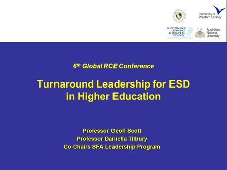 6 th Global RCE Conference Turnaround Leadership for ESD in Higher Education Professor Geoff Scott Professor Daniella Tilbury Co-Chairs SFA Leadership.
