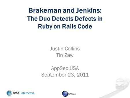 Brakeman and Jenkins: The Duo Detects Defects in Ruby on Rails Code Justin Collins Tin Zaw AppSec USA September 23, 2011.