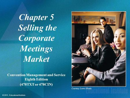 © 2011, Educational Institute Chapter 5 Selling the Corporate Meetings Market Convention Management and Service Eighth Edition (478TXT or 478CIN) Courtesy.