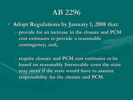 AB 2296 Adopt Regulations by January 1, 2008 that:Adopt Regulations by January 1, 2008 that: –provide for an increase in the closure and PCM cost estimates.