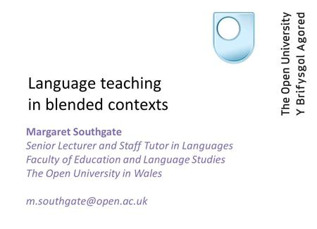 Language teaching in blended contexts Margaret Southgate Senior Lecturer and Staff Tutor in Languages Faculty of Education and Language Studies The Open.