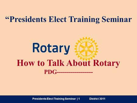 "How to Talk About Rotary PDG------------------ ""Presidents Elect Training Seminar Presidents Elect Training Seminar 