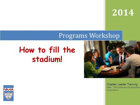 Programs Workshop 2014 Chapter Leader Training NMA...THE Leadership Development Organization How to fill the stadium!
