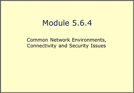 Module 5.6.4 Common Network Environments, Connectivity and Security Issues.