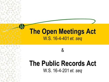 The Open Meetings Act The Public Records Act The Open Meetings Act W.S. 16-4-401 et. seq & The Public Records Act W.S. 16-4-201 et. seq.