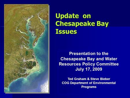 Update on Chesapeake Bay Issues Presentation to the Chesapeake Bay and Water Resources Policy Committee July 17, 2009 Ted Graham & Steve Bieber COG Department.