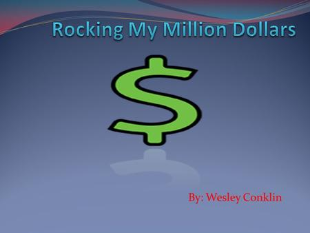 By: Wesley Conklin My Spreadsheet My Million Dollar Project.
