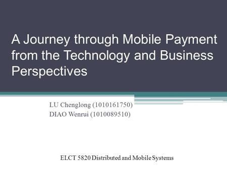 A Journey through Mobile Payment from the Technology and Business Perspectives LU Chenglong (1010161750) DIAO Wenrui (1010089510) ELCT 5820 Distributed.