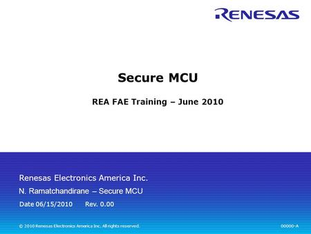 Renesas Electronics America Inc. © 2010 Renesas Electronics America Inc. All rights reserved. Secure MCU REA FAE Training – June 2010 00000-A Rev. 0.00.