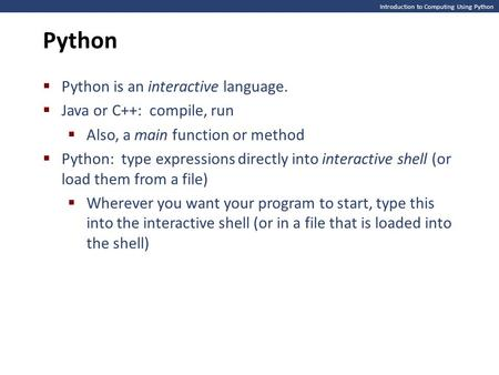 Introduction to Computing Using Python Python  Python is an interactive language.  Java or C++: compile, run  Also, a main function or method  Python: