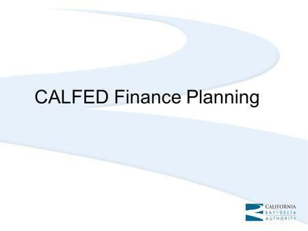 CALFED Finance Planning. Need for Finance Planning Status quo approach to rely so heavily on State bond funds unlikely in the future Existing funding.