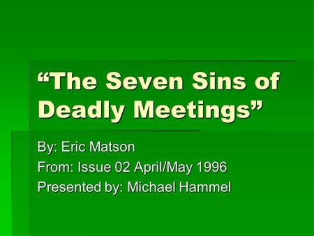 """The Seven Sins of Deadly Meetings"" By: Eric Matson From: Issue 02 April/May 1996 Presented by: Michael Hammel."