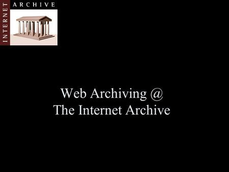 Web The Internet Archive. Agenda Brief Introduction to IA Web Archiving Collection Policies and Strategies Key Challenges (opportunities for.